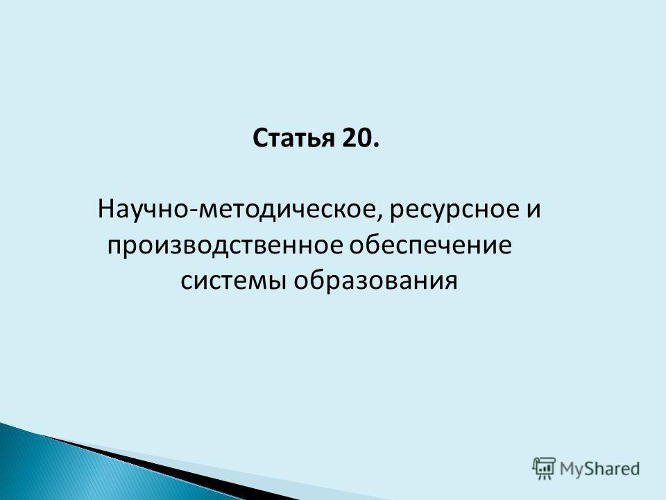 Статья 20. Научно-методическое, ресурсное и производственное обеспечение системы образования