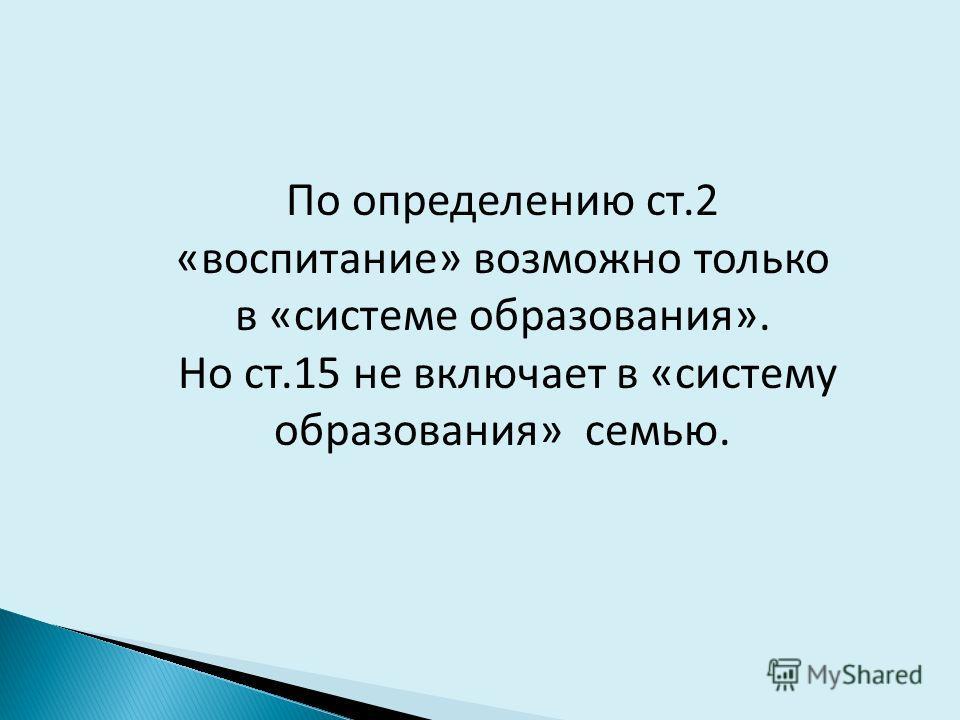 По определению ст.2 «воспитание» возможно только в «системе образования». Но ст.15 не включает в «систему образования» семью.