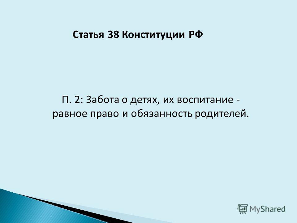 Статья 38 Конституции РФ П. 2: Забота о детях, их воспитание - равное право и обязанность родителей.
