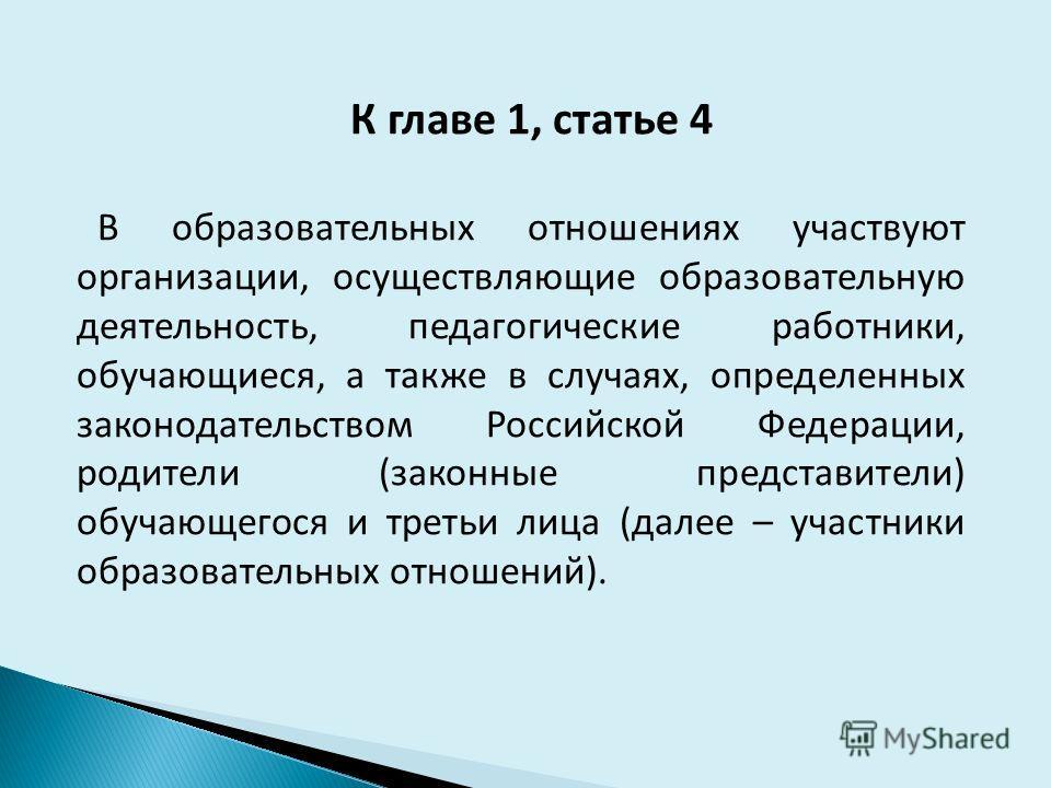 К главе 1, статье 4 В образовательных отношениях участвуют организации, осуществляющие образовательную деятельность, педагогические работники, обучающиеся, а также в случаях, определенных законодательством Российской Федерации, родители (законные пре
