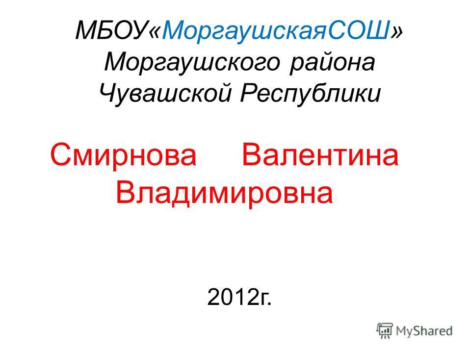 МБОУ«МоргаушскаяСОШ» Моргаушского района Чувашской Республики Смирнова Валентина Владимировна 2012г.