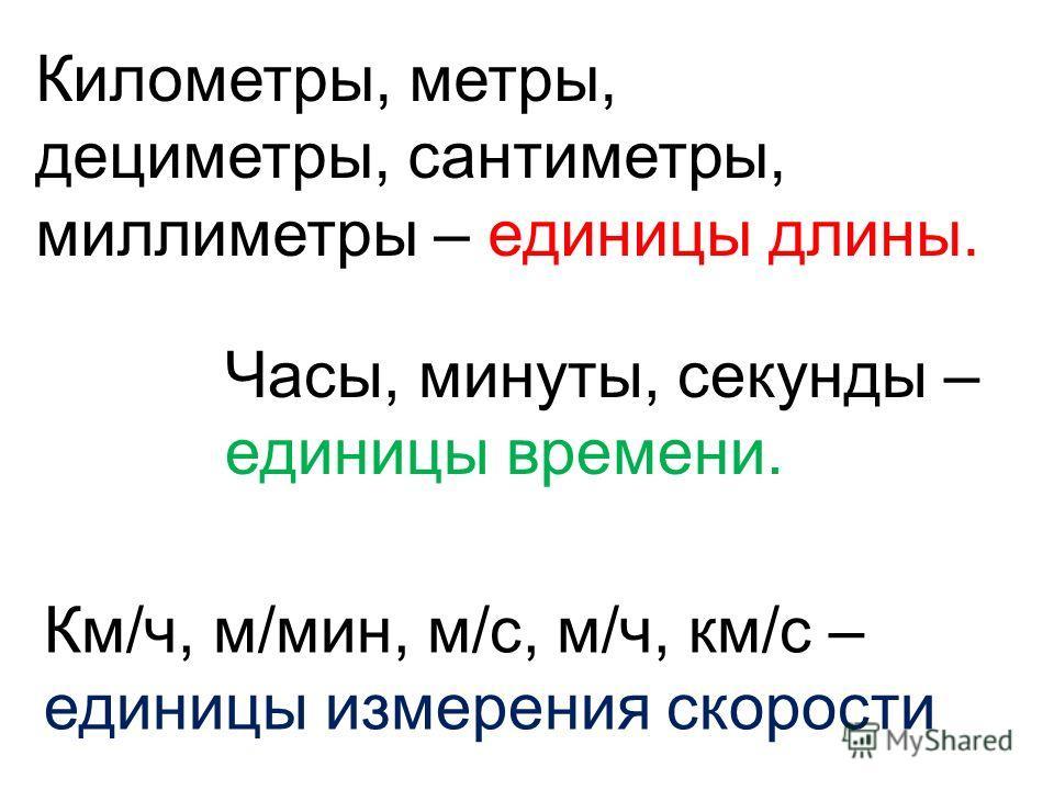 Километры, метры, дециметры, сантиметры, миллиметры – единицы длины. Часы, минуты, секунды – единицы времени. Км/ч, м/мин, м/с, м/ч, км/с – единицы измерения скорости