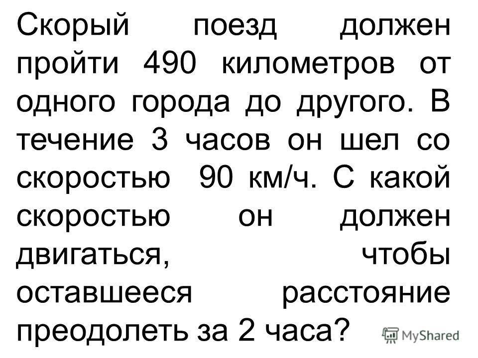 Скорый поезд должен пройти 490 километров от одного города до другого. В течение 3 часов он шел со скоростью 90 км/ч. С какой скоростью он должен двигаться, чтобы оставшееся расстояние преодолеть за 2 часа?