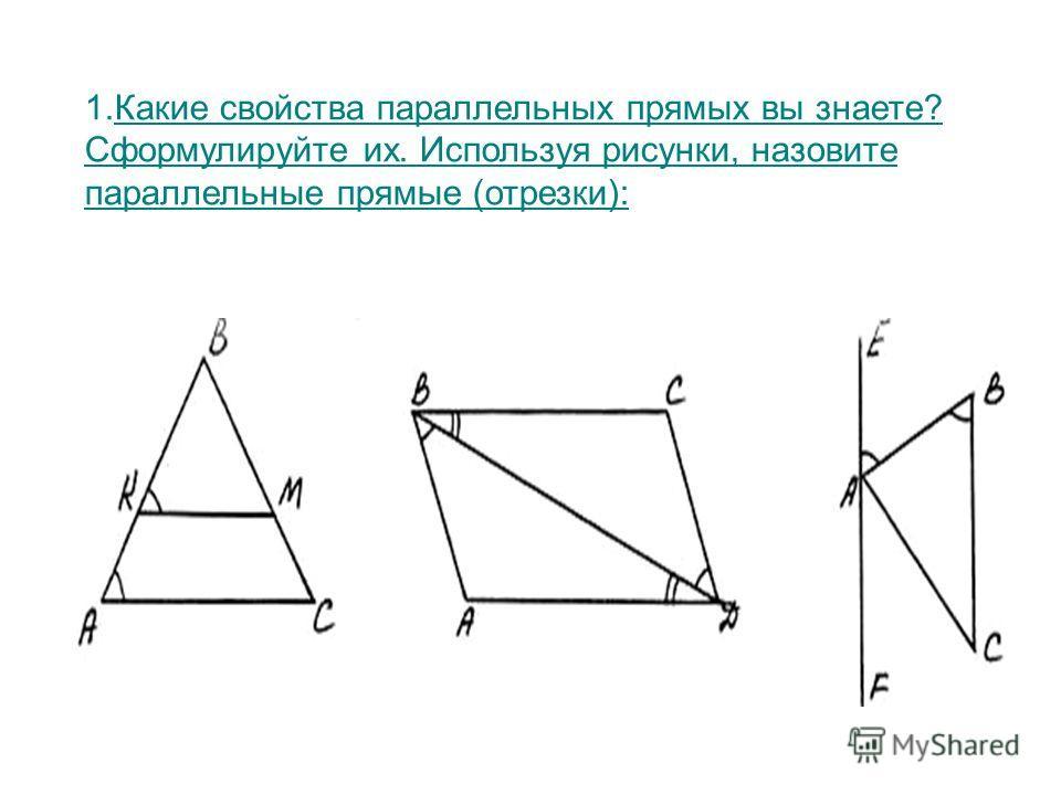 1.Какие свойства параллельных прямых вы знаете? Сформулируйте их. Используя рисунки, назовите параллельные прямые (отрезки):