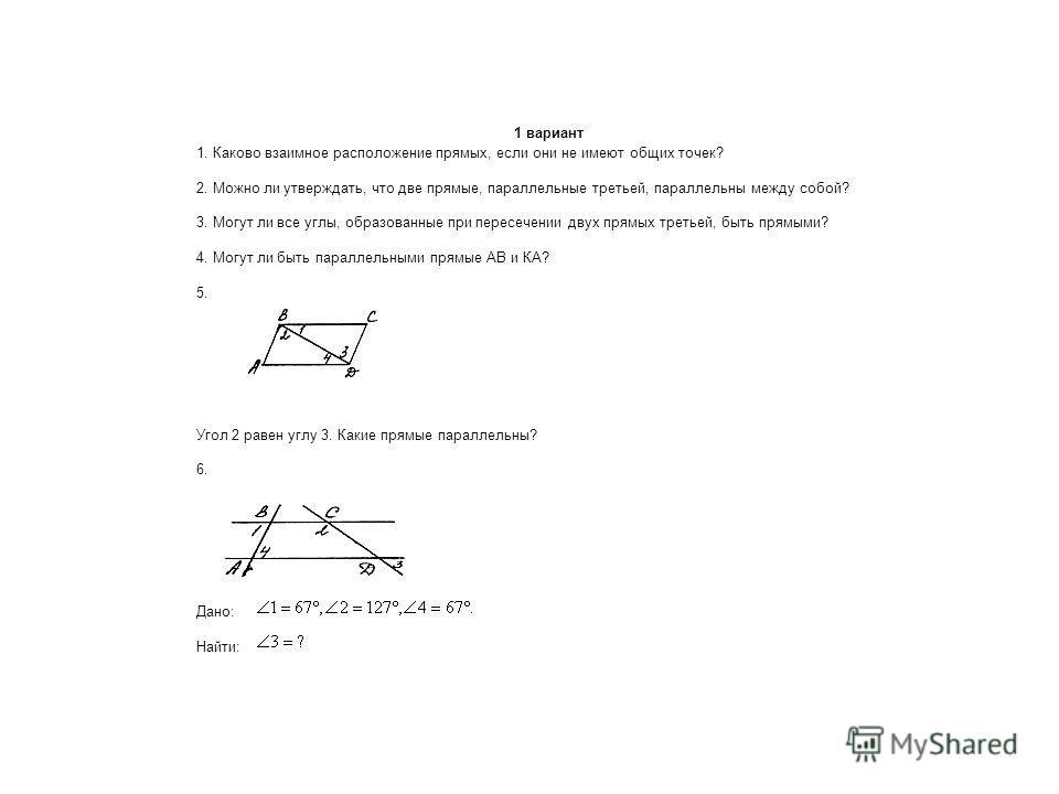 1 вариант 1. Каково взаимное расположение прямых, если они не имеют общих точек? 2. Можно ли утверждать, что две прямые, параллельные третьей, параллельны между собой? 3. Могут ли все углы, образованные при пересечении двух прямых третьей, быть прямы