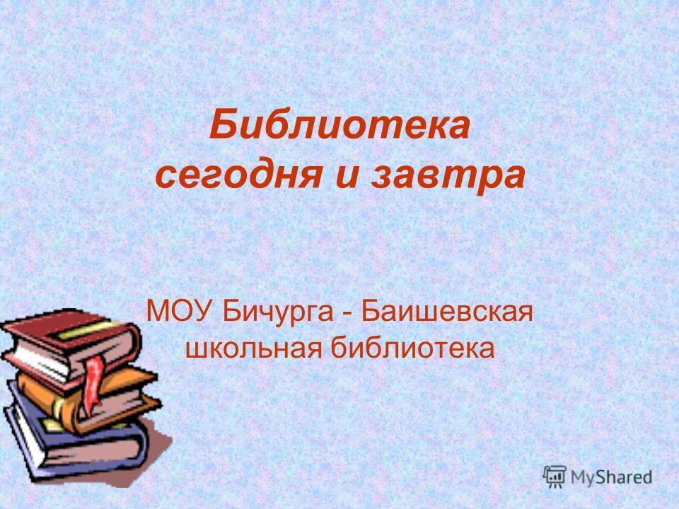 Библиотека сегодня и завтра МОУ Бичурга - Баишевская школьная библиотека