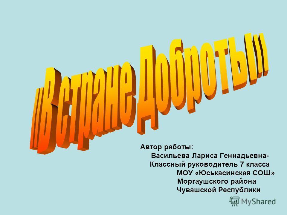 Автор работы: Васильева Лариса Геннадьевна- Классный руководитель 7 класса МОУ «Юськасинская СОШ» Моргаушского района Чувашской Республики