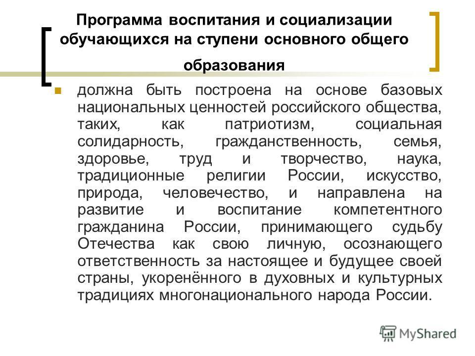 Программа воспитания и социализации обучающихся на ступени основного общего образования должна быть построена на основе базовых национальных ценностей российского общества, таких, как патриотизм, социальная солидарность, гражданственность, семья, здо