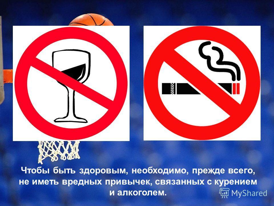 Чтобы быть здоровым, необходимо, прежде всего, не иметь вредных привычек, связанных с курением и алкоголем.