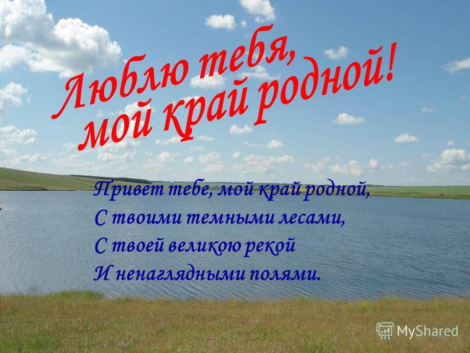 Привет тебе, мой край родной, С твоими темными лесами, С твоей великою рекой И ненаглядными полями.