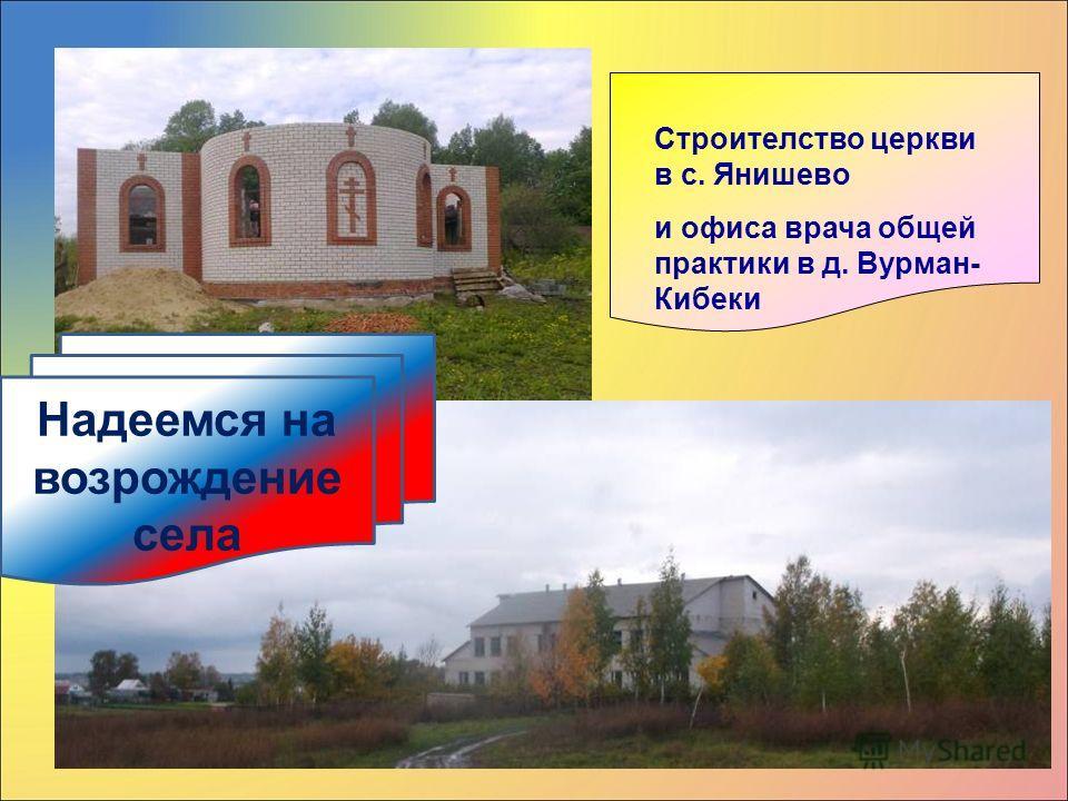 Строителство церкви в с. Янишево и офиса врача общей практики в д. Вурман- Кибеки Надеемся на возрождение села