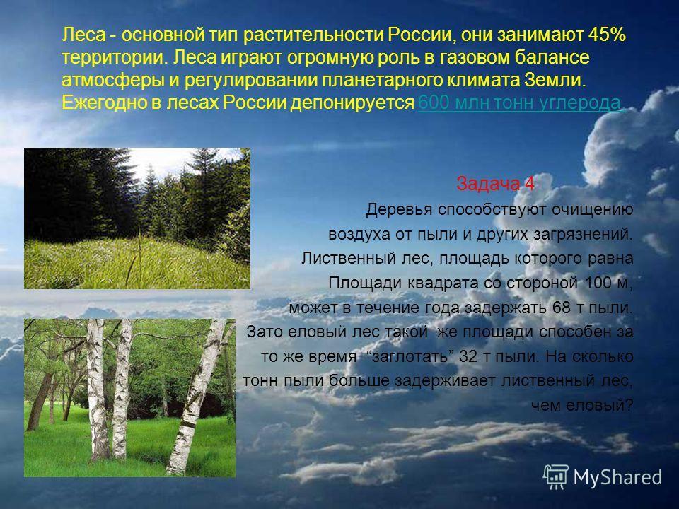 Леса - основной тип растительности России, они занимают 45% территории. Леса играют огромную роль в газовом балансе атмосферы и регулировании планетарного климата Земли. Ежегодно в лесах России депонируется 600 млн тонн углерода.600 млн тонн углерода