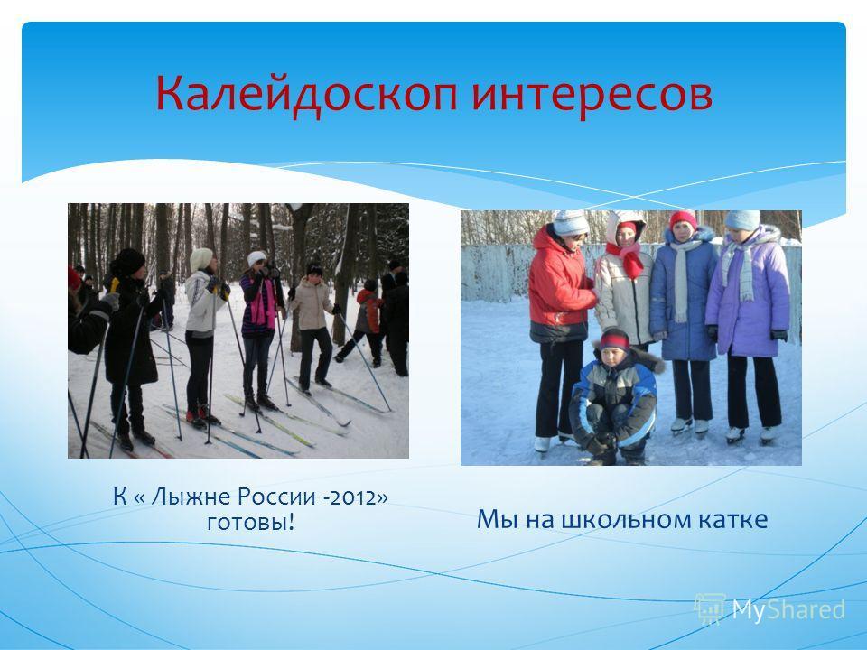 Калейдоскоп интересов К « Лыжне России -2012» готовы! Мы на школьном катке