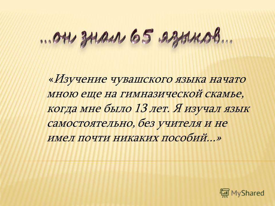 «Изучение чувашского языка начато мною еще на гимназической скамье, когда мне было 13 лет. Я изучал язык самостоятельно, без учителя и не имел почти никаких пособий...»