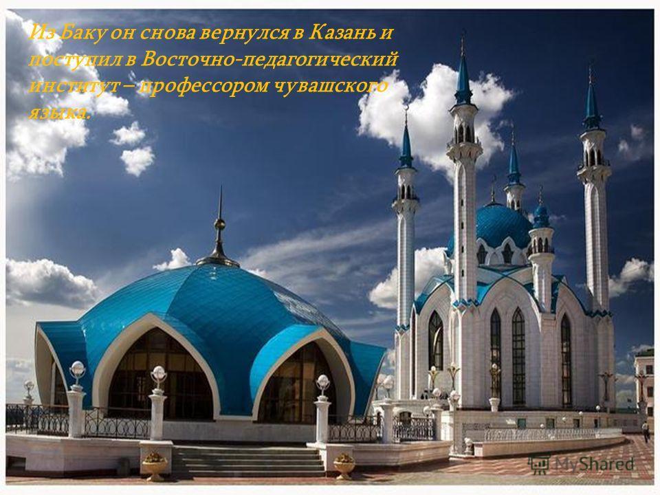 Из Баку он снова вернулся в Казань и поступил в Восточно-педагогический институт – профессором чувашского языка.