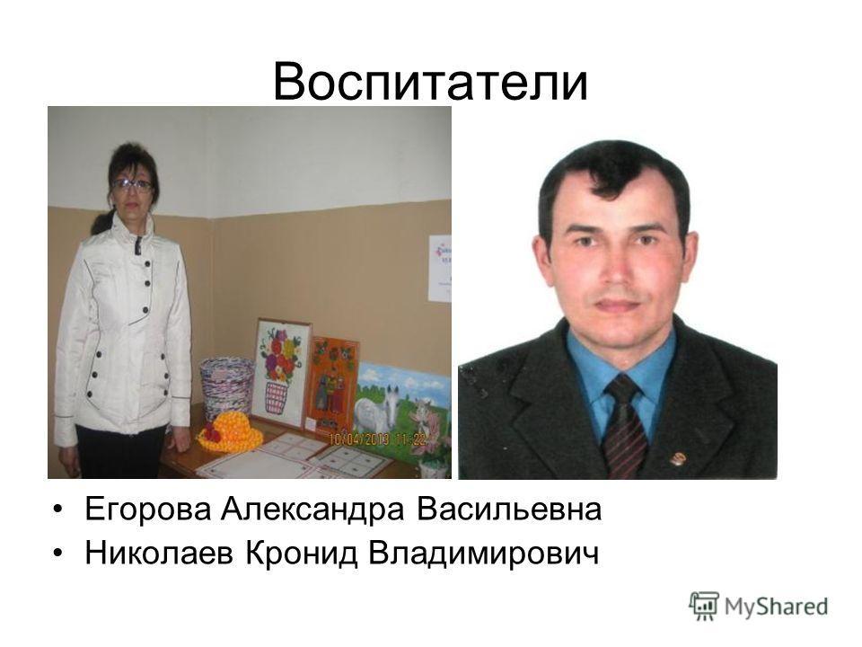 Воспитатели Егорова Александра Васильевна Николаев Кронид Владимирович