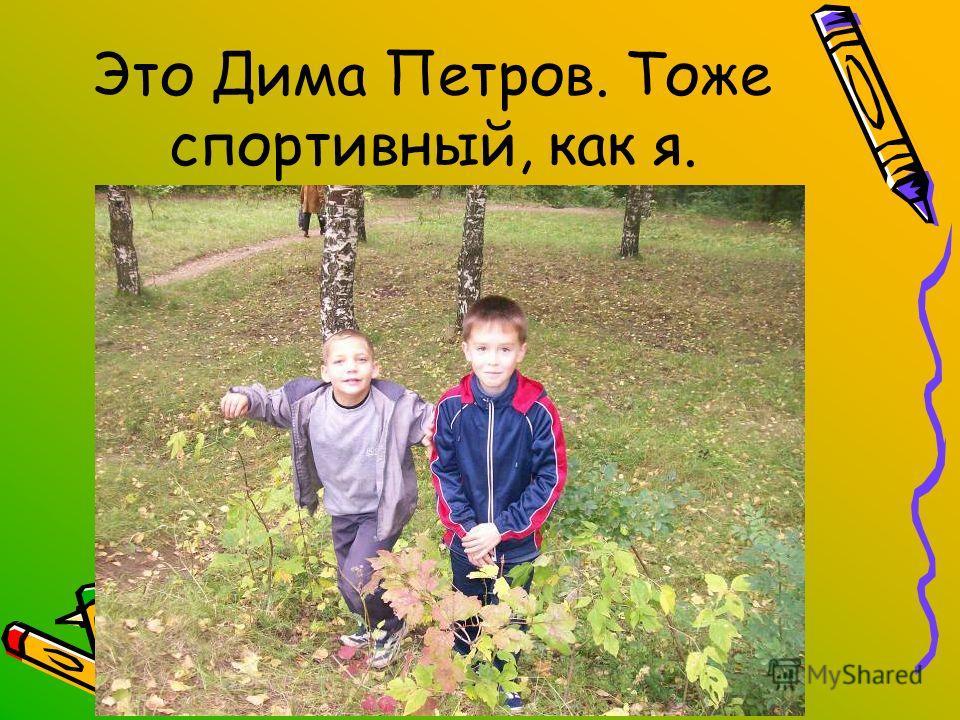 Это Дима Петров. Тоже спортивный, как я.