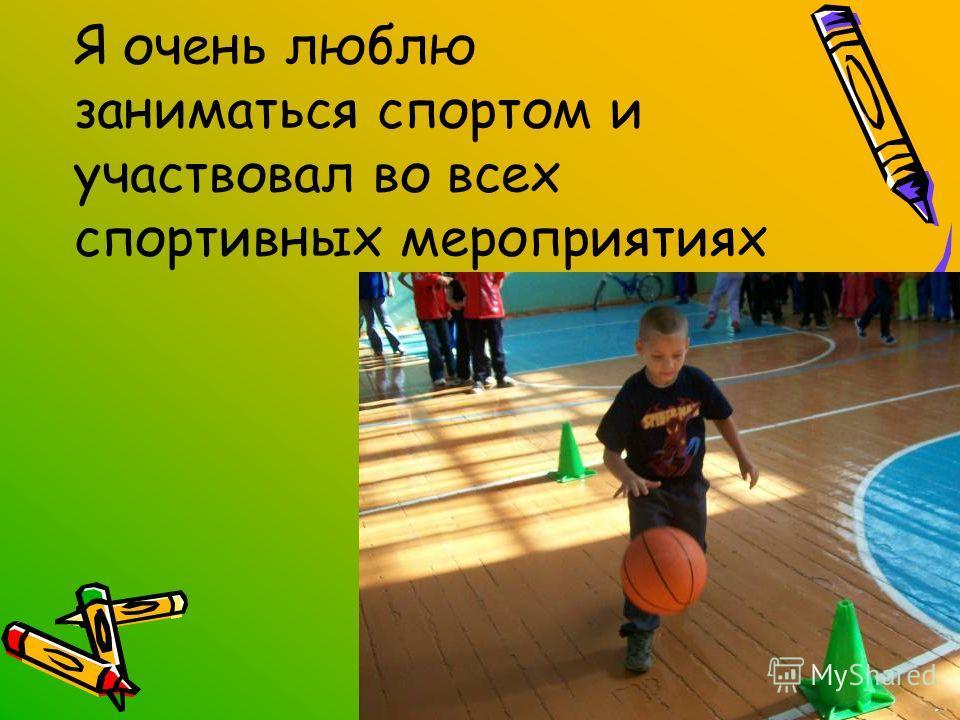 Я очень люблю заниматься спортом и участвовал во всех спортивных мероприятиях