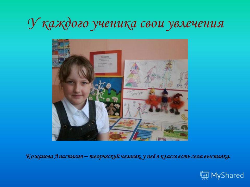 У каждого ученика свои увлечения Кожанова Анастасия – творческий человек, у неё в классе есть своя выставка.