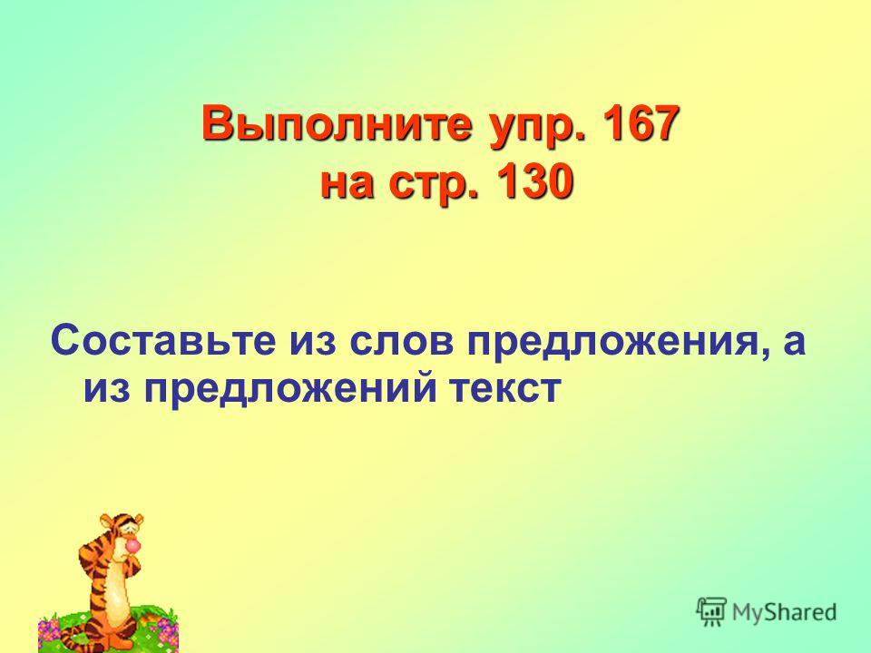 Выполните упр. 167 на стр. 130 Составьте из слов предложения, а из предложений текст