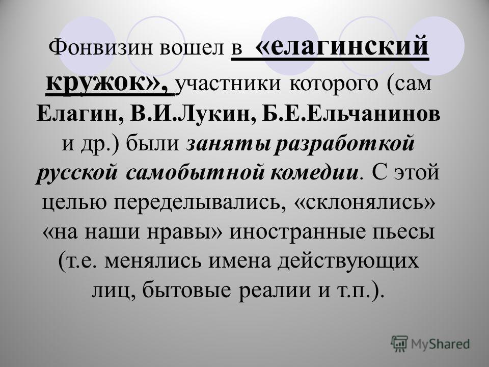 Фонвизин вошел в «елагинский кружок», участники которого (сам Елагин, В.И.Лукин, Б.Е.Ельчанинов и др.) были заняты разработкой русской самобытной комедии. С этой целью переделывались, «склонялись» «на наши нравы» иностранные пьесы (т.е. менялись имен