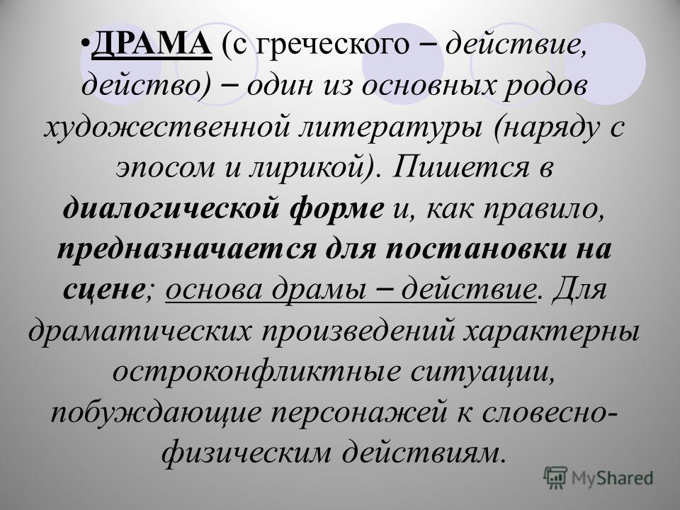 ДРАМА (с греческого – действие, действо) – один из основных родов художественной литературы (наряду с эпосом и лирикой). Пишется в диалогической форме и, как правило, предназначается для постановки на сцене; основа драмы – действие. Для драматических