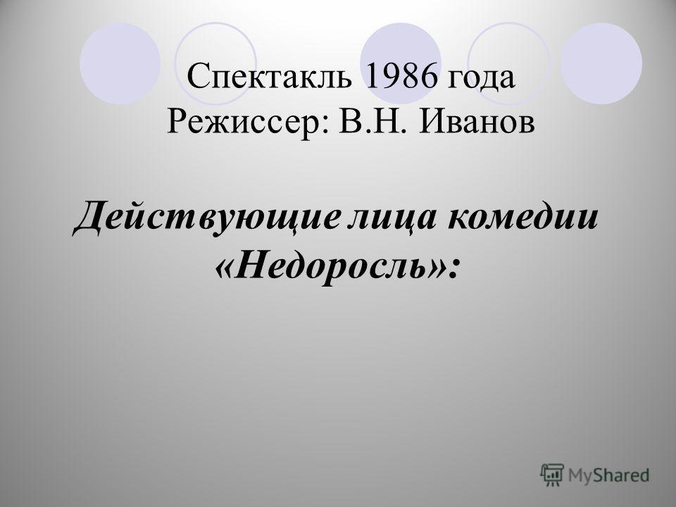 Спектакль 1986 года Режиссер: В.Н. Иванов Действующие лица комедии «Недоросль»: