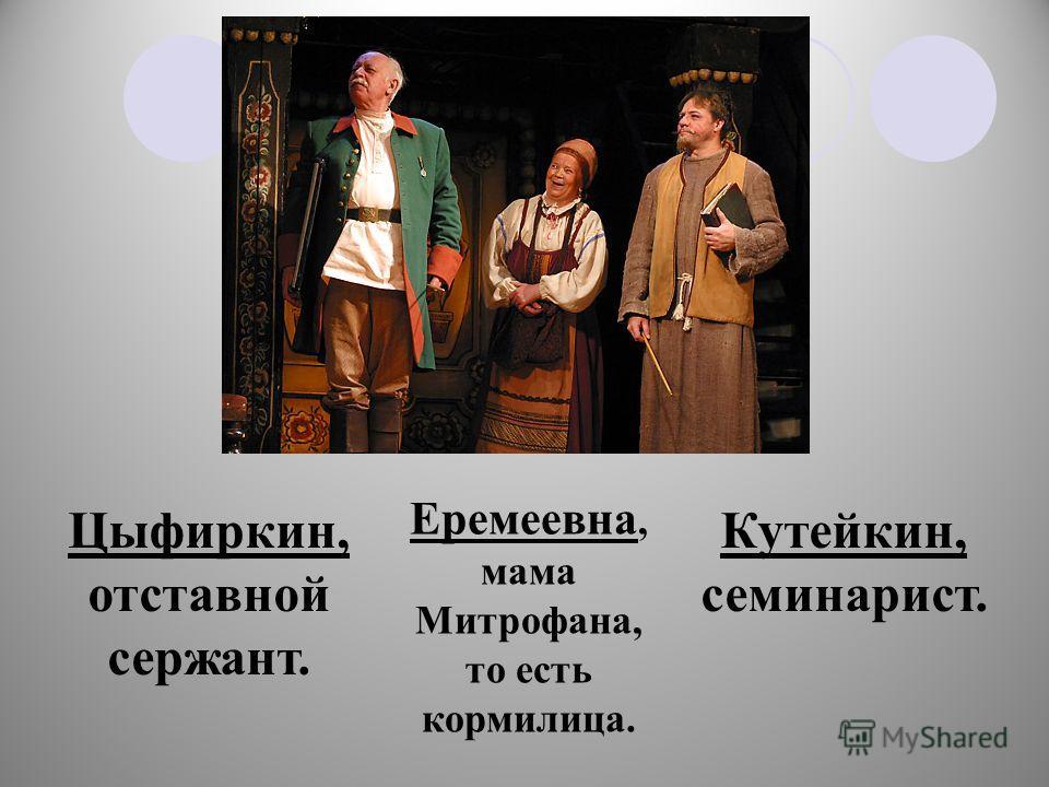 Еремеевна, мама Митрофана, то есть кормилица. Цыфиркин, отставной сержант. Кутейкин, семинарист.