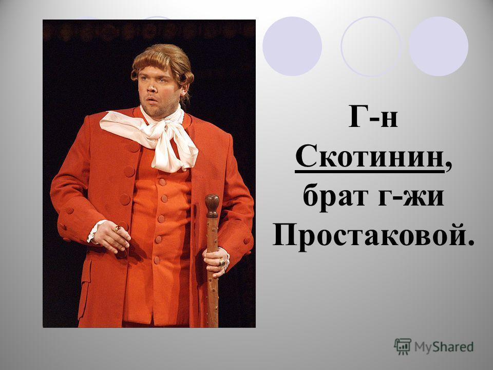 Г-н Скотинин, брат г-жи Простаковой.