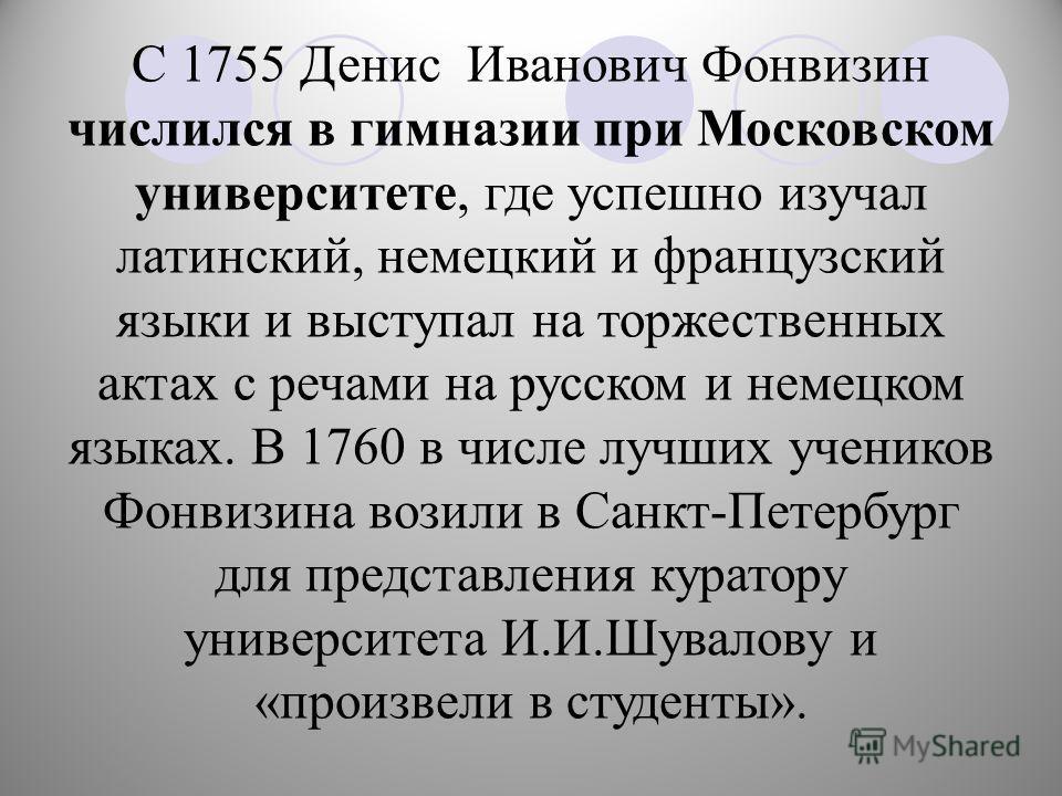 С 1755 Денис Иванович Фонвизин числился в гимназии при Московском университете, где успешно изучал латинский, немецкий и французский языки и выступал на торжественных актах с речами на русском и немецком языках. В 1760 в числе лучших учеников Фонвизи