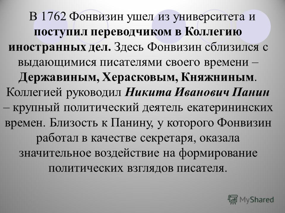 В 1762 Фонвизин ушел из университета и поступил переводчиком в Коллегию иностранных дел. Здесь Фонвизин сблизился с выдающимися писателями своего времени – Державиным, Херасковым, Княжниным. Коллегией руководил Никита Иванович Панин – крупный политич