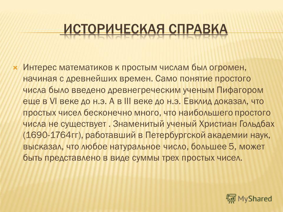 Интерес математиков к простым числам был огромен, начиная с древнейших времен. Само понятие простого числа было введено древнегреческим ученым Пифагором еще в VI веке до н.э. А в III веке до н.э. Евклид доказал, что простых чисел бесконечно много, чт