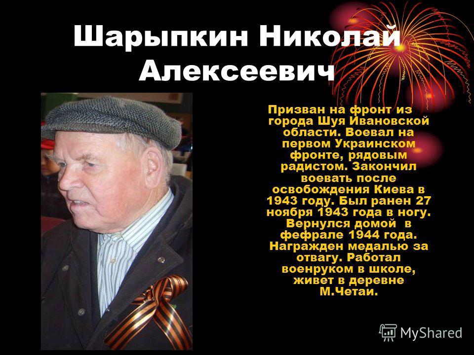Шарыпкин Николай Алексеевич Призван на фронт из города Шуя Ивановской области. Воевал на первом Украинском фронте, рядовым радистом. Закончил воевать после освобождения Киева в 1943 году. Был ранен 27 ноября 1943 года в ногу. Вернулся домой в фефрале