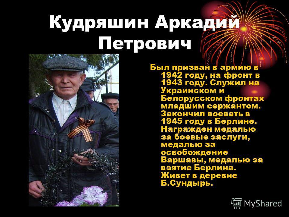 Кудряшин Аркадий Петрович Был призван в армию в 1942 году, на фронт в 1943 году. Служил на Украинском и Белорусском фронтах младшим сержантом. Закончил воевать в 1945 году в Берлине. Награжден медалью за боевые заслуги, медалью за освобождение Варшав