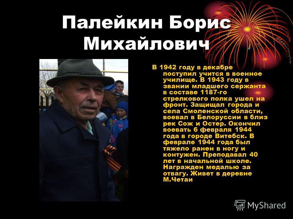 Палейкин Борис Михайлович В 1942 году в декабре поступил учится в военное училище. В 1943 году в звании младшего сержанта в составе 1187-го стрелкового полка ушел на фронт. Защищал города и села Смоленской области, воевал в Белоруссии в близ рек Сож