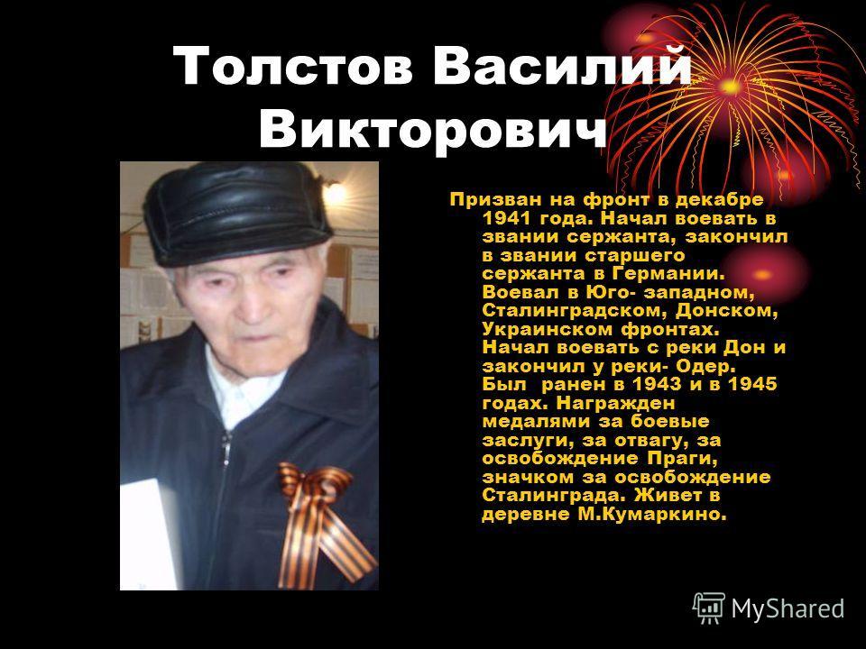 Толстов Василий Викторович Призван на фронт в декабре 1941 года. Начал воевать в звании сержанта, закончил в звании старшего сержанта в Германии. Воевал в Юго- западном, Сталинградском, Донском, Украинском фронтах. Начал воевать с реки Дон и закончил