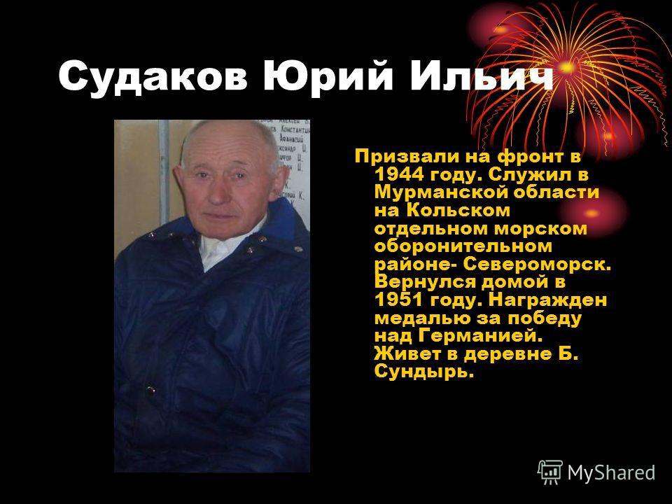 Судаков Юрий Ильич Призвали на фронт в 1944 году. Служил в Мурманской области на Кольском отдельном морском оборонительном районе- Североморск. Вернулся домой в 1951 году. Награжден медалью за победу над Германией. Живет в деревне Б. Сундырь.