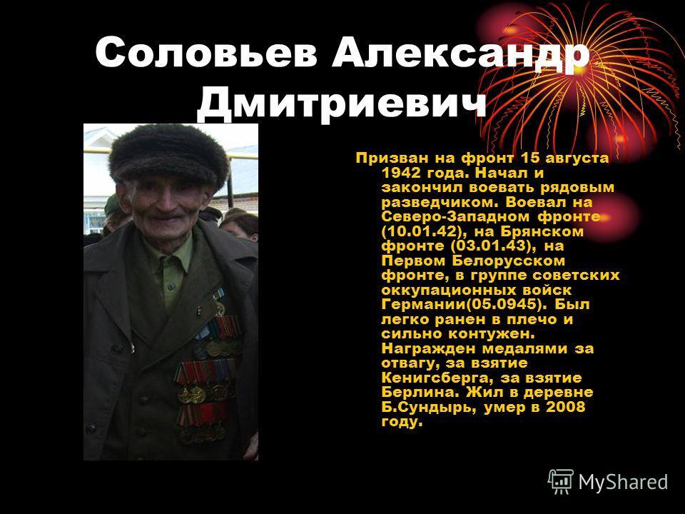 Соловьев Александр Дмитриевич Призван на фронт 15 августа 1942 года. Начал и закончил воевать рядовым разведчиком. Воевал на Северо-Западном фронте (10.01.42), на Брянском фронте (03.01.43), на Первом Белорусском фронте, в группе советских оккупацион