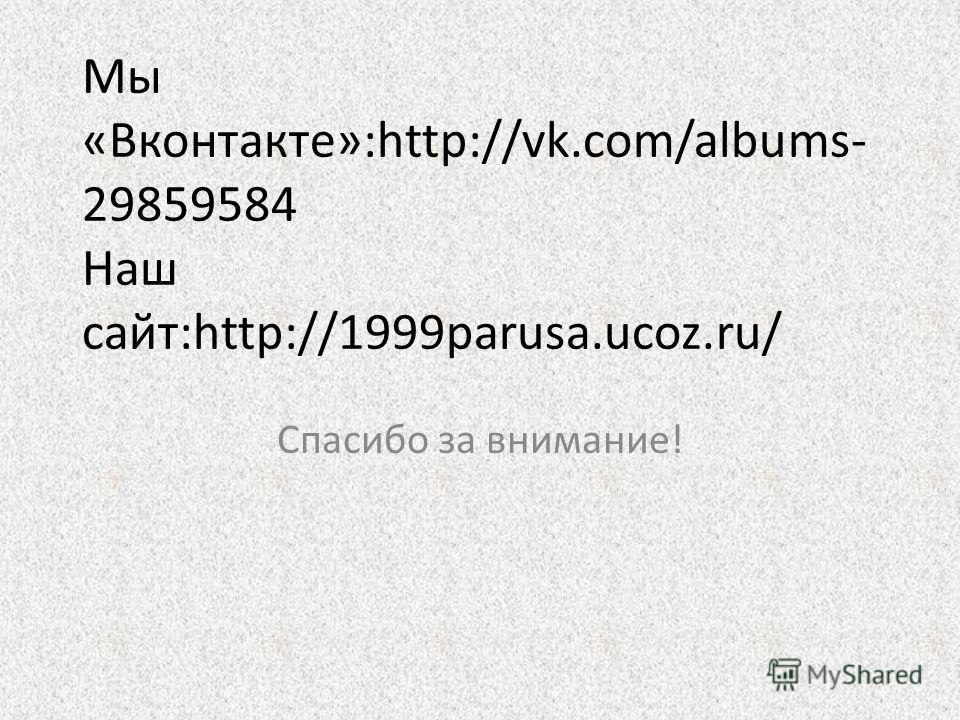 Мы «Вконтакте»:http://vk.com/albums- 29859584 Наш сайт:http://1999parusa.ucoz.ru/ Спасибо за внимание!