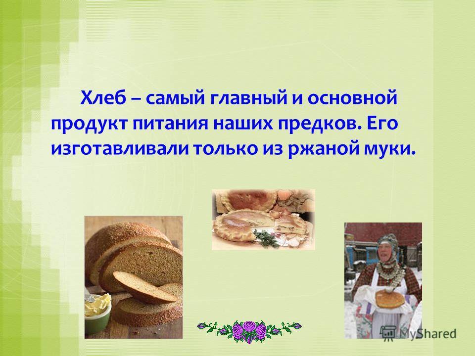 Хлеб – самый главный и основной продукт питания наших предков. Его изготавливали только из ржаной муки.