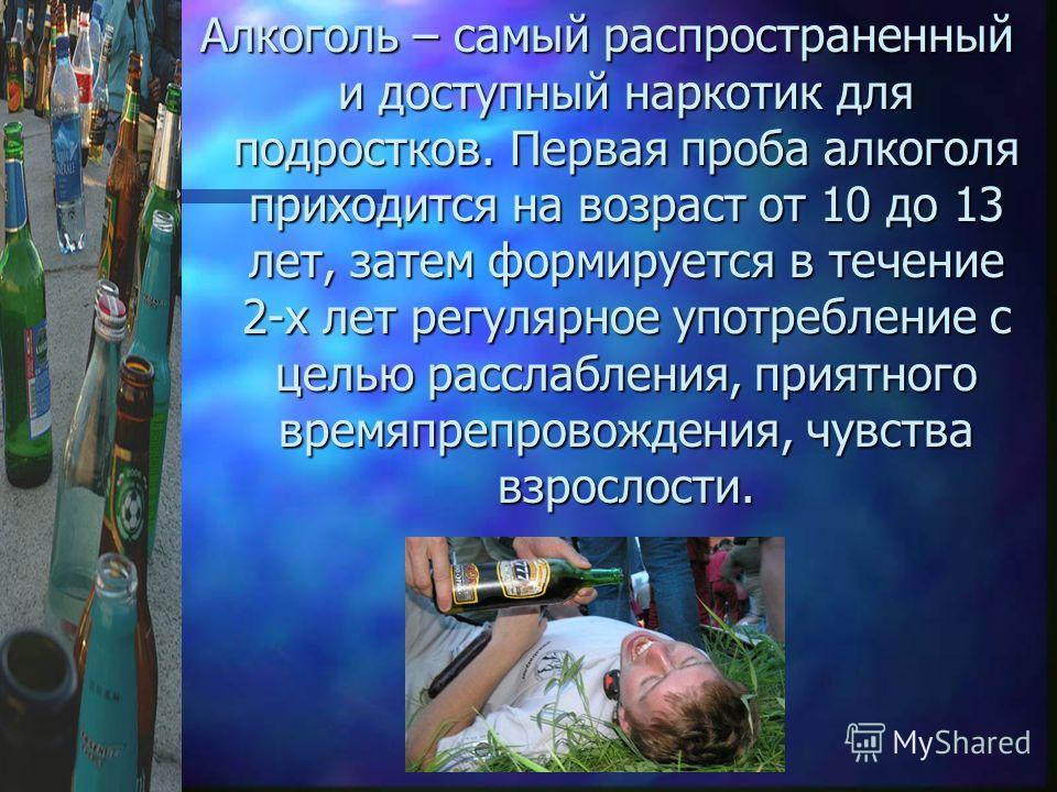 Алкоголь – самый распространенный и доступный наркотик для подростков. Первая проба алкоголя приходится на возраст от 10 до 13 лет, затем формируется в течение 2-х лет регулярное употребление с целью расслабления, приятного времяпрепровождения, чувст