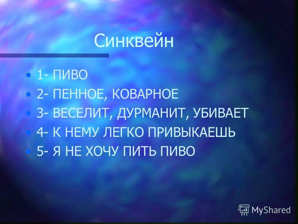 Синквейн 1- ПИВО 2- ПЕННОЕ, КОВАРНОЕ 3- ВЕСЕЛИТ, ДУРМАНИТ, УБИВАЕТ 4- К НЕМУ ЛЕГКО ПРИВЫКАЕШЬ 5- Я НЕ ХОЧУ ПИТЬ ПИВО