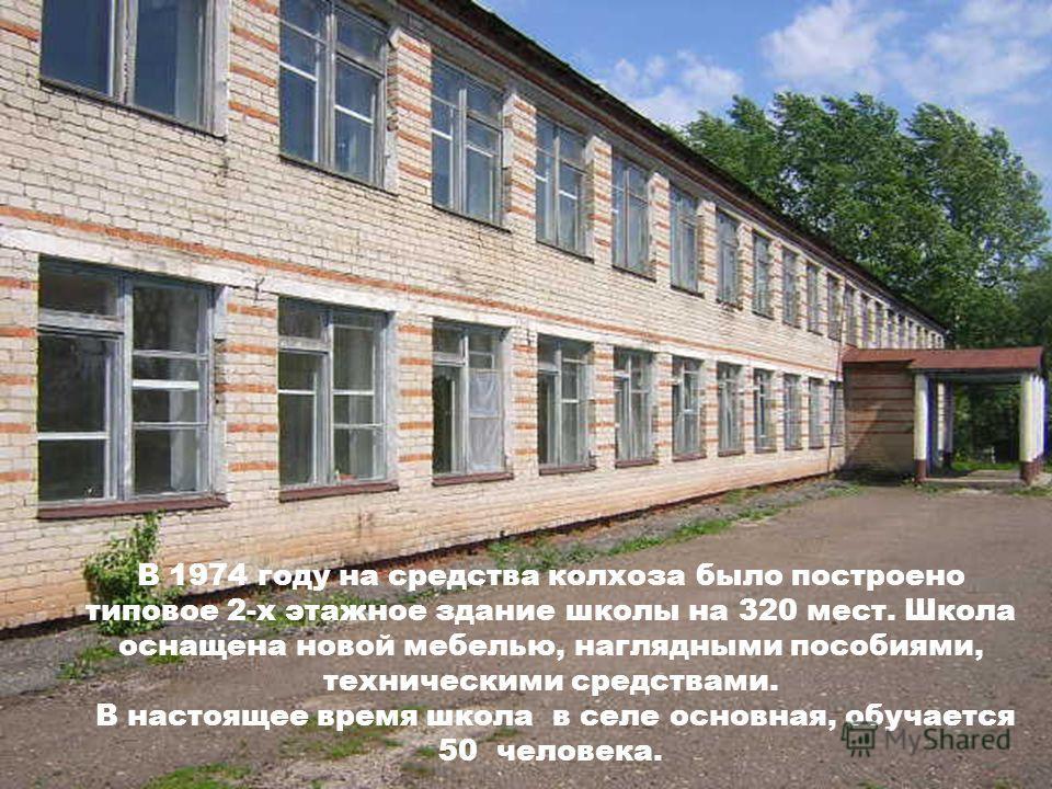 В 1974 году на средства колхоза было построено типовое 2-х этажное здание школы на 320 мест. Школа оснащена новой мебелью, наглядными пособиями, техническими средствами. В настоящее время школа в селе основная, обучается 50 человека.