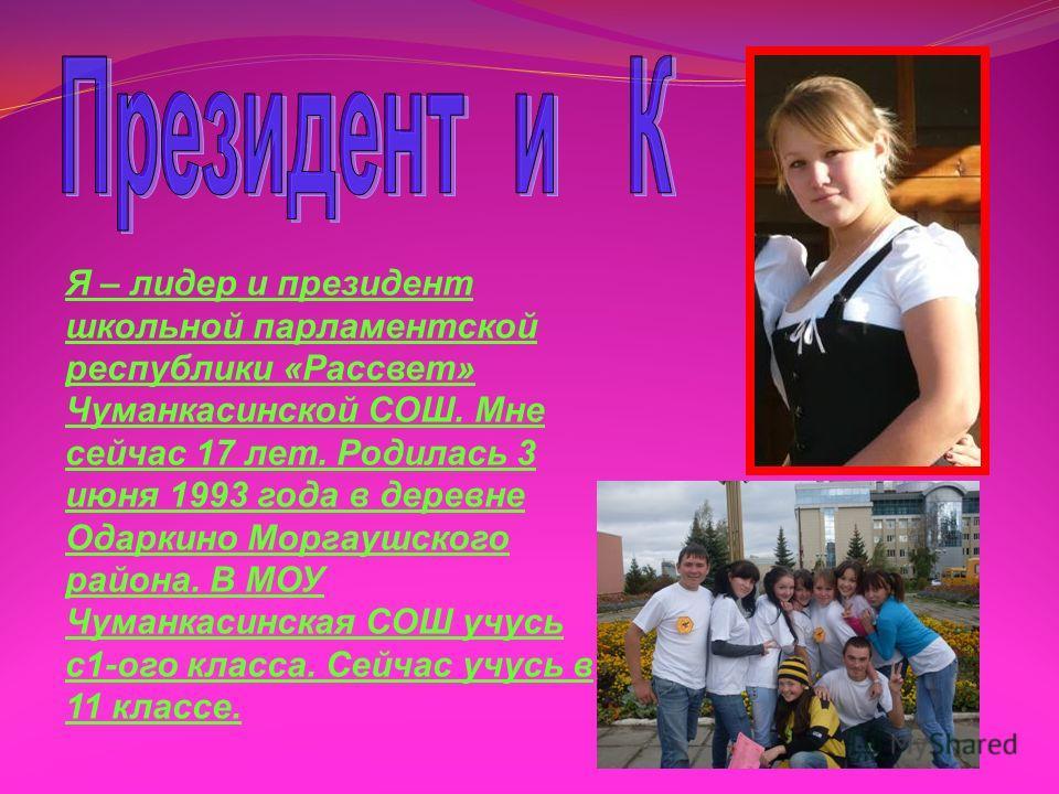 Я – лидер и президент школьной парламентской республики «Рассвет» Чуманкасинской СОШ. Мне сейчас 17 лет. Родилась 3 июня 1993 года в деревне Одаркино Моргаушского района. В МОУ Чуманкасинская СОШ учусь с1-ого класса. Сейчас учусь в 11 классе.