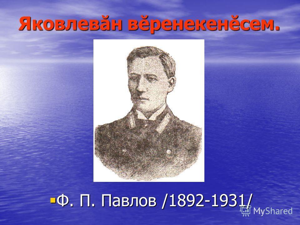 Яковлевăн вĕренекенĕсем. Ф. П. Павлов /1892-1931/ Ф. П. Павлов /1892-1931/