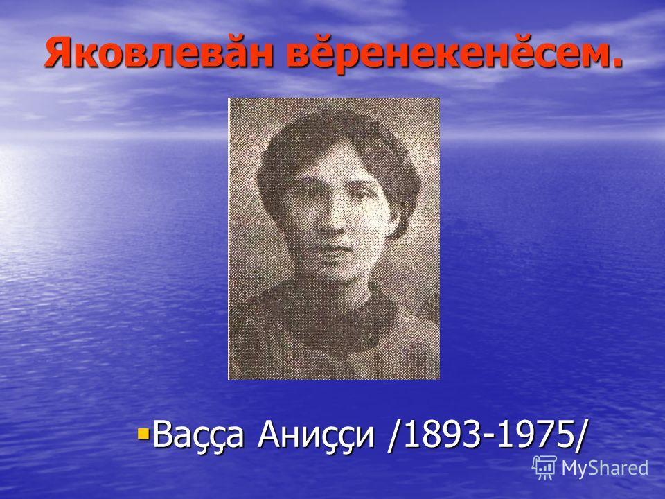 Яковлевăн вĕренекенĕсем. Ваççа Аниççи /1893-1975/ Ваççа Аниççи /1893-1975/