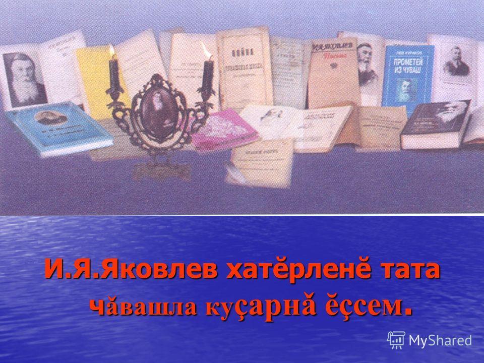И.Я.Яковлев хатĕрленĕ тата чǎвашла куçарнǎ ĕçсем.