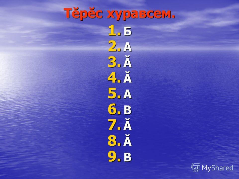 Тĕрĕс хуравсем. 1. Б 2. А 3. Ă 4. Ă 5. А 6. В 7. Ă 8. Ă 9. В