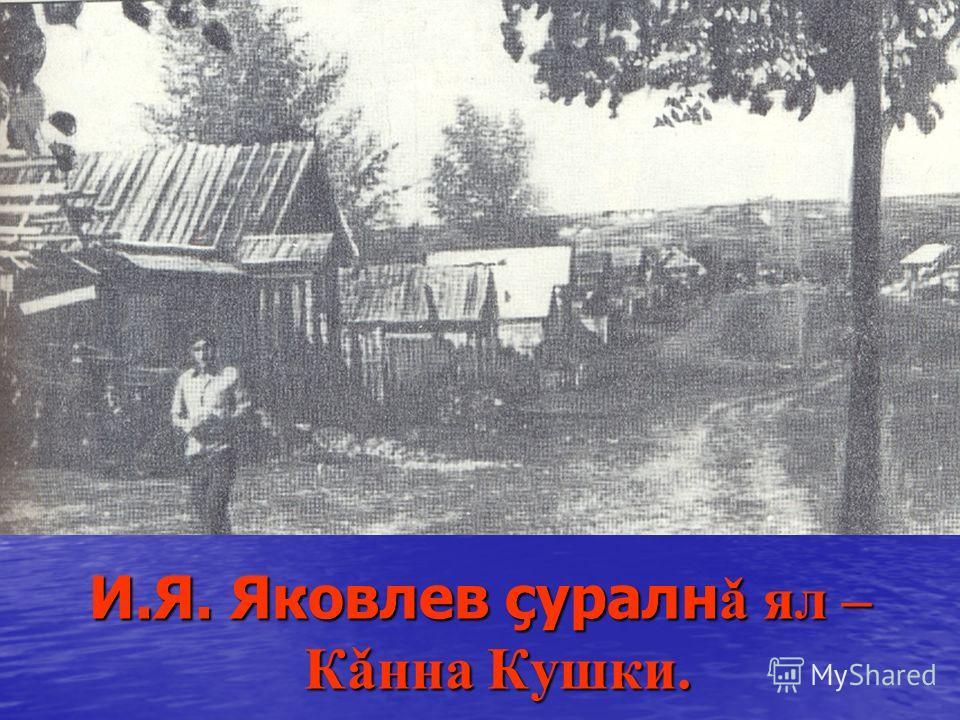 И.Я. Яковлев çуралн ǎ ял – Кǎнна Кушки.