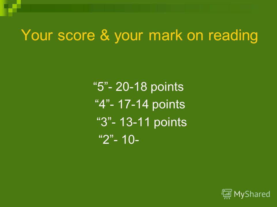 Your score & your mark on reading 5- 20-18 points 4- 17-14 points 3- 13-11 points 2- 10-